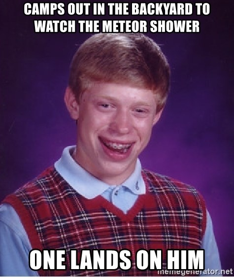 Bad Luck Brian - camps out in the backyard to watch the meteor shower one lands on him