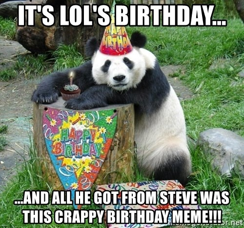Happy Birthday Panda - It's Lol's birthday... ...and all he got from steve was this crappy birthday meme!!!