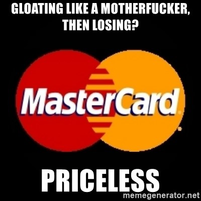 mastercard - GLOATING LIKE A MOTHERFUCKER, THEN LOSING? PRICELESS