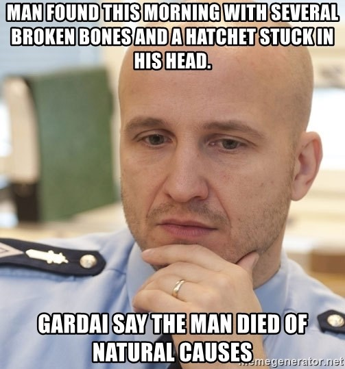 riepottelujuttu - MAN FOUND THIS MORNING WITH SEVERAL BROKEN BONES AND A HATCHET STUCK IN HIS HEAD. GARDAI SAY THE MAN DIED OF NATURAL CAUSES