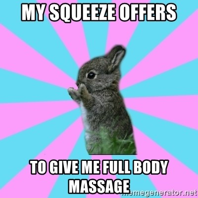 yAy FoR LifE BunNy - my squeeze offers  to give me full body massage