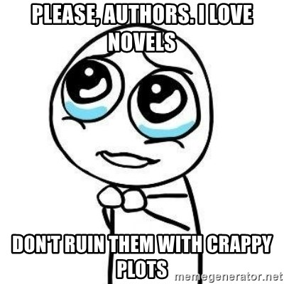 Please guy - PLEASE, AUTHORS. I LOVE NOVELS DON'T RUIN THEM WITH CRAPPY PLOTS