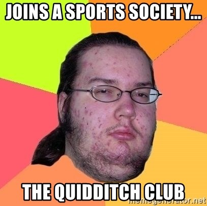 Gordo Nerd - joins a sports society... the quidditch club