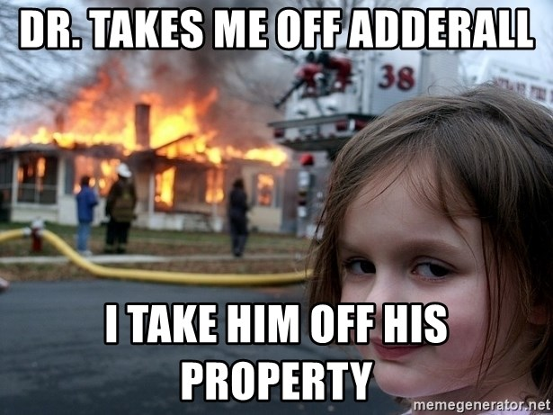 Disaster Girl - DR. TAKES ME OFF ADDERALL I TAKE HIM OFF HIS PROPERTY
