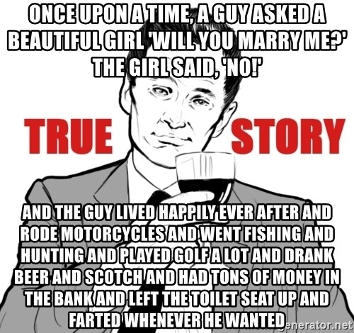 true story - Once upon a time, a guy asked a beautiful girl 'Will you marry me?' The girl said, 'NO!' And the guy lived happily ever after and rode motorcycles and went fishing and hunting and played golf a lot and drank beer and scotch and had tons of money in the bank and left the toilet seat up and farted whenever he wanted