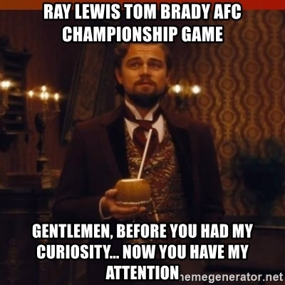 you had my curiosity dicaprio - Ray Lewis Tom brady Afc championship Game Gentlemen, BEFORE yOU HAD MY CURIOSITY... NOW YOU HAVE MY ATTENTION