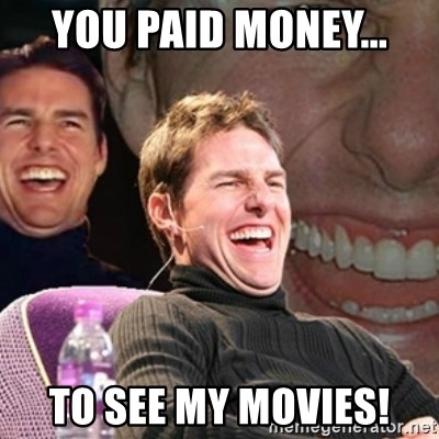 Tom Cruise laugh - you paid money... to see my movies!