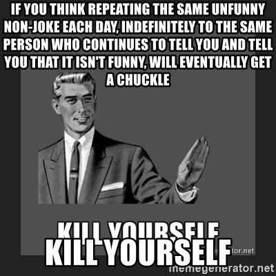 kill yourself guy - if you think repeating the same unfunny non-joke each day, indefinitely to the same person who continues to tell you and tell you that it isn't funny, will eventually get a chuckle kill yourself