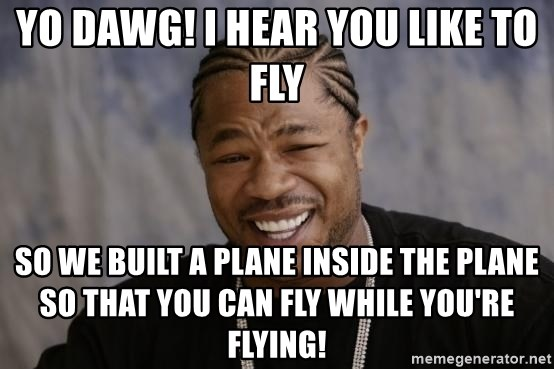 xzibit-yo-dawg - Yo dawg! i hear you like to fly so we built a plane inside the plane so that you can fly while you're flying!