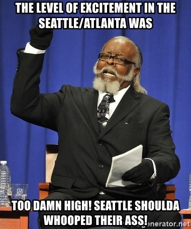 Rent Is Too Damn High - The level of excitement in the seattle/atlanta was too damn high! seattle shoulda whooped their ass!