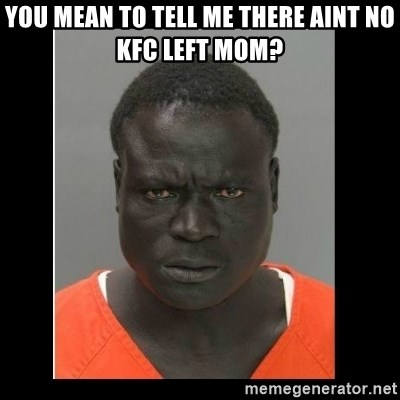 scary black man - You mean to tell me there aint no KFC left mom?