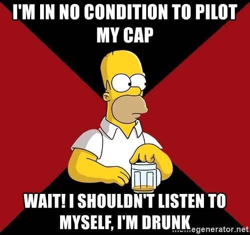 Homer Jay Simpson - I'm in no condition to pilot my cap Wait! I shouldn't listen to myself, I'm drunk