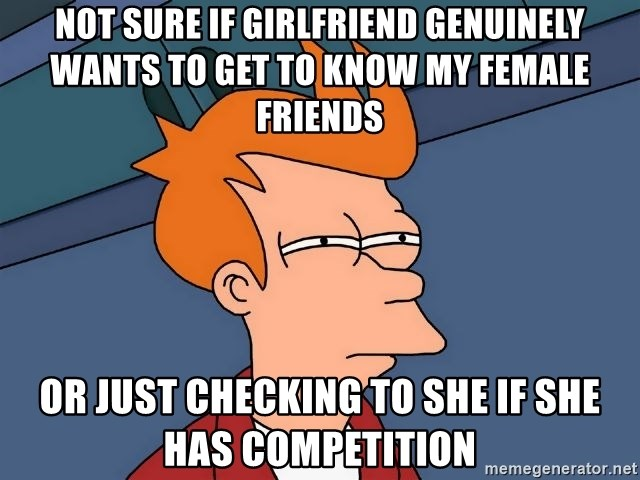 Futurama Fry - Not sure if girlfriend genuinely wants to get to know my female friends or just checking to she if she has competition