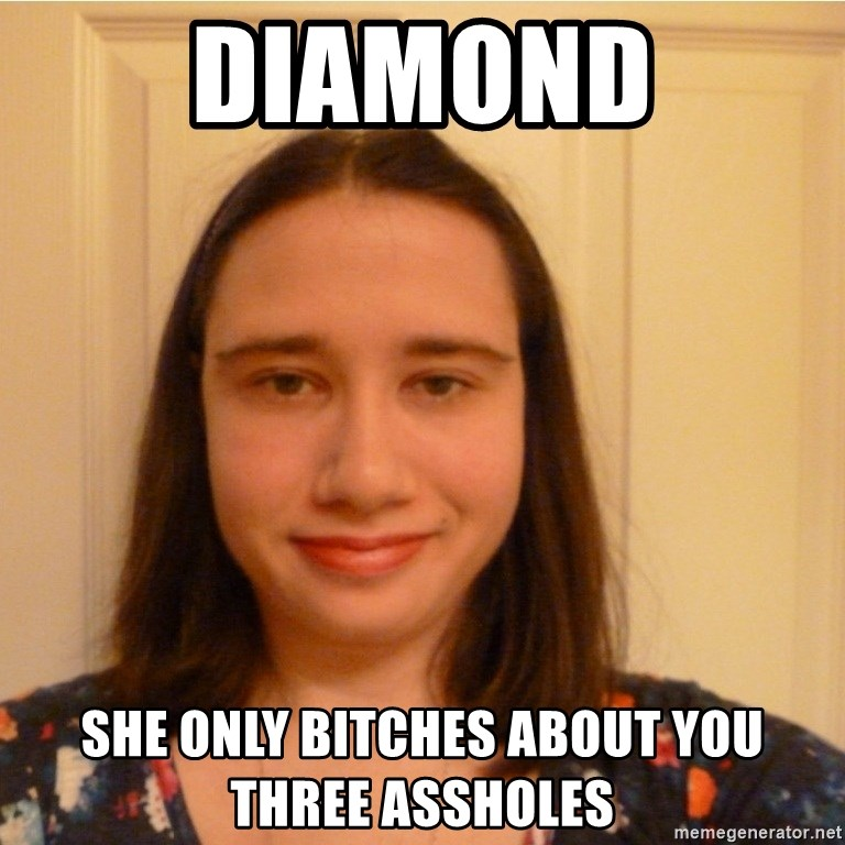 Scary b*tch. - diamond she only bitches about you three assholes