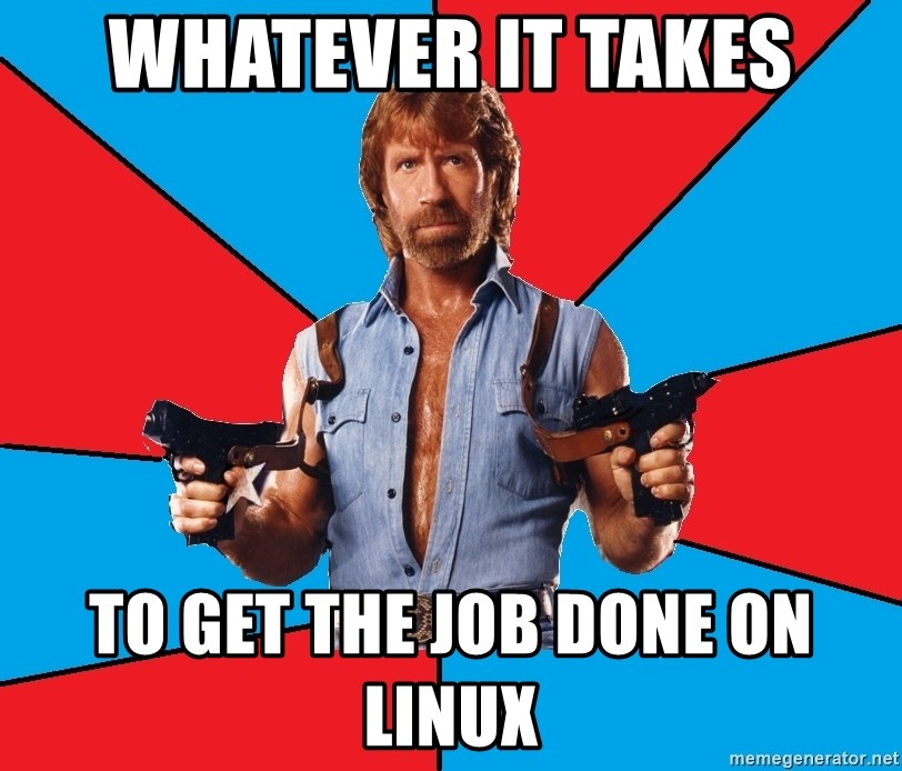 Chuck Norris  - Whatever it takes To get the Job done on linux