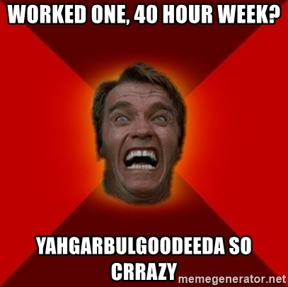 Angry Arnold - worked one, 40 hour week? yahgarbulgoodeeda so crrazy