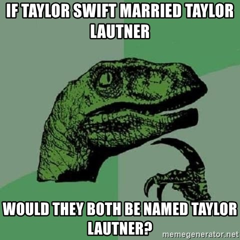Philosoraptor - if taylor swift married taylor lautner would they both be named taylor lautner?