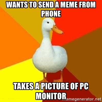 Technologically Impaired Duck - Wants to send a meme from phone Takes a picture of pc monitor