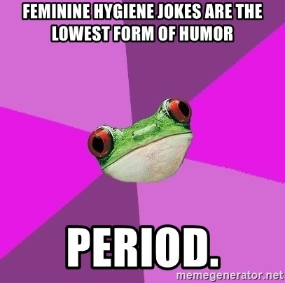 Foul Bachelorette Frog - FEminine hygiene jokes are the loWest form of humor Period.