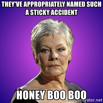 Judi Dench Judges You - They've appropriately named such a sticky Accident Honey Boo Boo