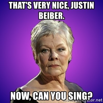 Judi Dench Judges You - That's very nice, Justin Beiber. Now, can you sing?