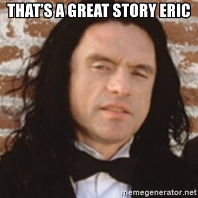 Disgusted Tommy Wiseau - That's a great story Eric