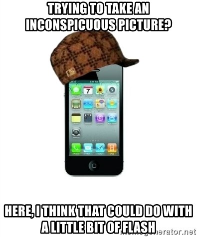 Scumbag iPhone 4 - Trying to take an inconspicuous picture? Here, I think That could do with a little bit of flash