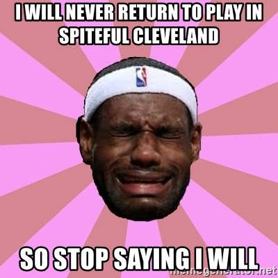 LeBron James - i will never return to play in SPITEFUL cleveland   so stop saying i will