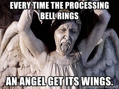 Weeping angel meme - Every time the processing bell rings An angel get its wings.