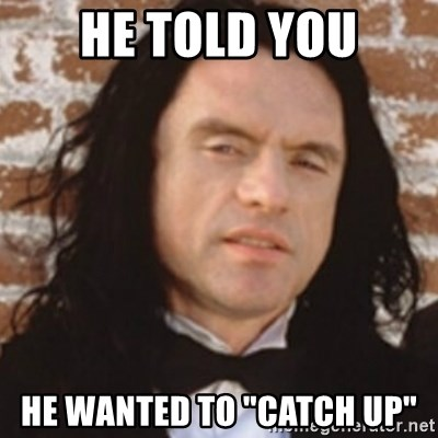 "Disgusted Tommy Wiseau - he told you he wanted to ""catch up"""