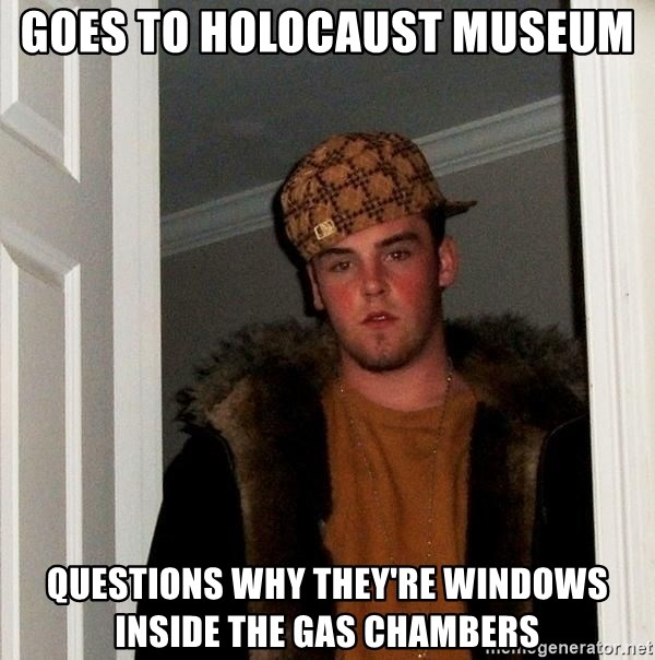 Scumbag Steve - goes to holocaust museum  questions why they're windows inside the gas chambers