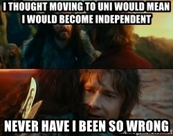 Never Have I Been So Wrong - I thought moving to uni would mean i would become independent never have i been so wrong