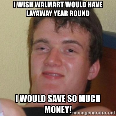 Stoner Stanley - I wish walmart would have layaway year round i would save so much money!