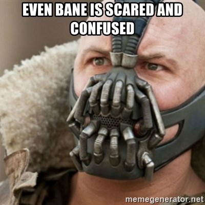 Bane - Even Bane Is Scared and confused