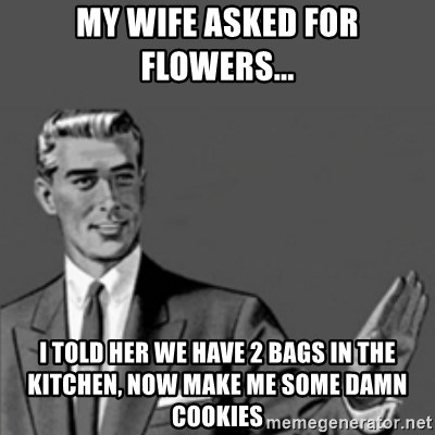 Correction Guy - My Wife asked for flowers... I told her we have 2 bags in the kitchen, now make me some damn cookies