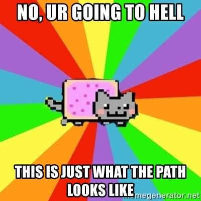 nyan nyan nyan cat - no, ur going to hell this is just what the path looks like