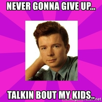 RIck Astley - never gonna give up... talkin bout my kids..