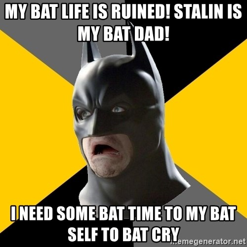 Bad Factman - my bat life is ruined! stalin is my bat dad! i need some bat time to my bat self to bat cry