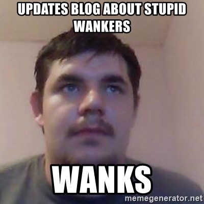 Ash the brit - Updates blog about stupid wankers Wanks