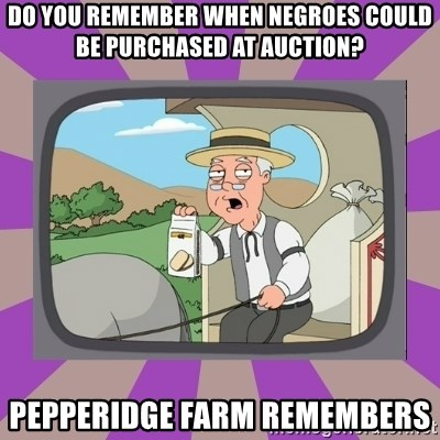 Pepperidge Farm Remembers FG - Do you remember when negroes could be purchased at auction? Pepperidge farm remembers