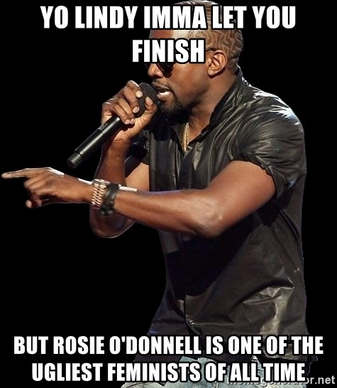 Kanye West - yo lindy imma let you finish but rosie o'donnell is one of the ugliest feminists of all time
