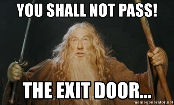 You shall not pass - you shall not pass! the exit door...