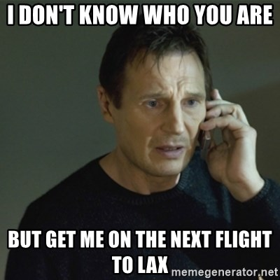 I don't know who you are... - i don't know who you are  but get me on the next flight to lax