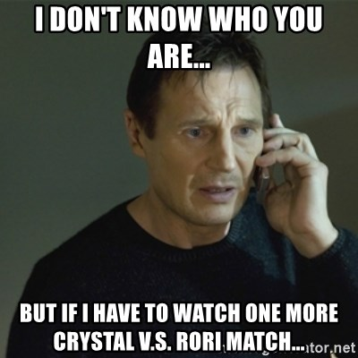 I don't know who you are... - I don't know who you are... but if i have to watch one more crystal v.s. rori match...