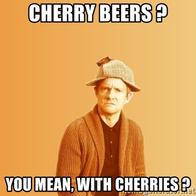 TIPICAL ABSURD - Cherry beers ? You mean, with cherries ?
