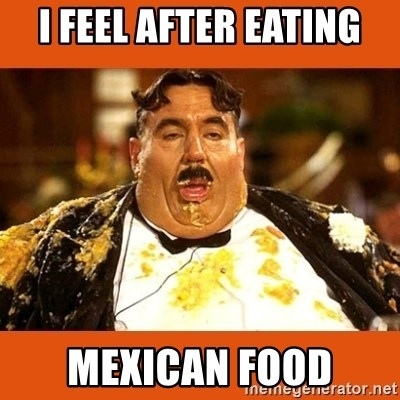 I Feel After Eating Mexican Food Fat Guy Meme Generator
