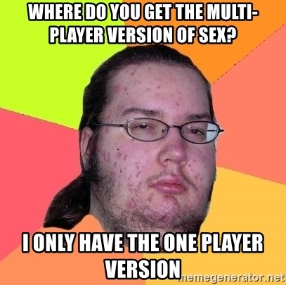 Butthurt Dweller - where do you get the multi-player version of sex? I only have the one player version