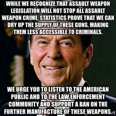 RONALDREAGAN - While we recognize that assault weapon legislation will not stop all assault weapon crime, statistics prove that we can dry up the supply of these guns, making them less accessible to criminals. We urge you to listen to the American public and to the law enforcement community and support a ban on the further manufacture of these weapons.