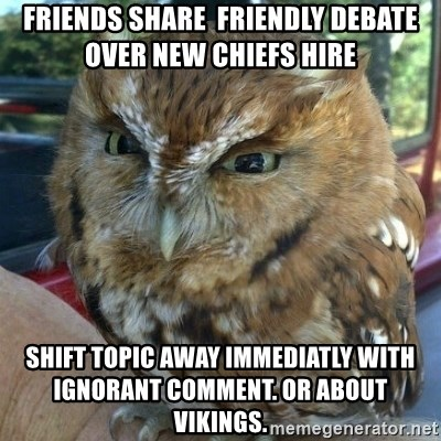 Overly Angry Owl - Friends share  friendly debate over new chiefs hire  Shift topic away Immediatly with IGnorant comment. OR about Vikings.