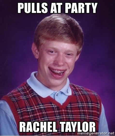 Bad Luck Brian - PULLS AT PARTY RACHEL TAYLOR